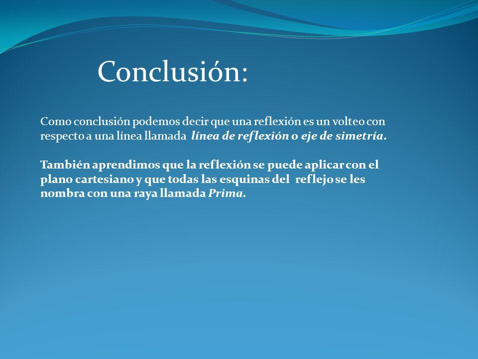 Conclusión: Como conclusión podemos decir que una reflexión es un volteo con respecto a una línea llamada línea de reflexión o eje de simetría.