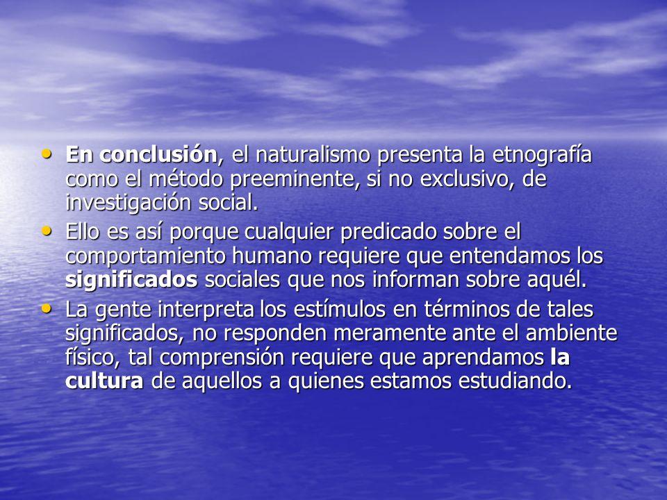 En conclusión, el naturalismo presenta la etnografía como el método preeminente, si no exclusivo, de investigación social.