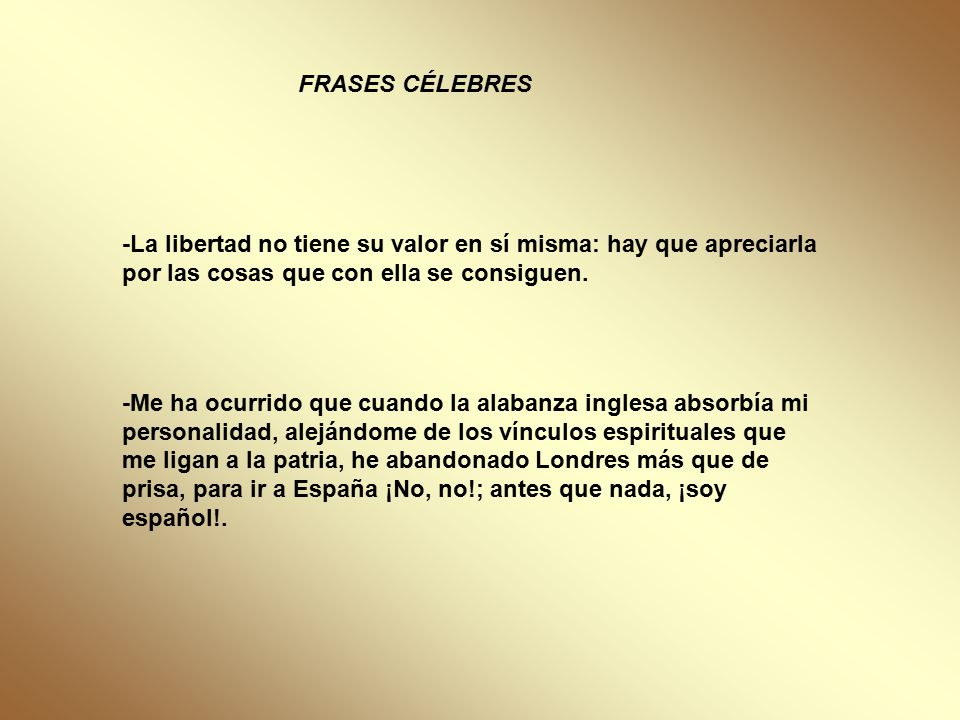 FRASES CÉLEBRES -La libertad no tiene su valor en sí misma: hay que apreciarla por las cosas que con ella se consiguen.
