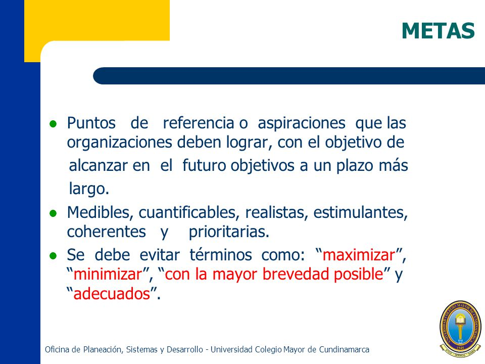 METAS Puntos de referencia o aspiraciones que las organizaciones deben lograr, con el objetivo de.