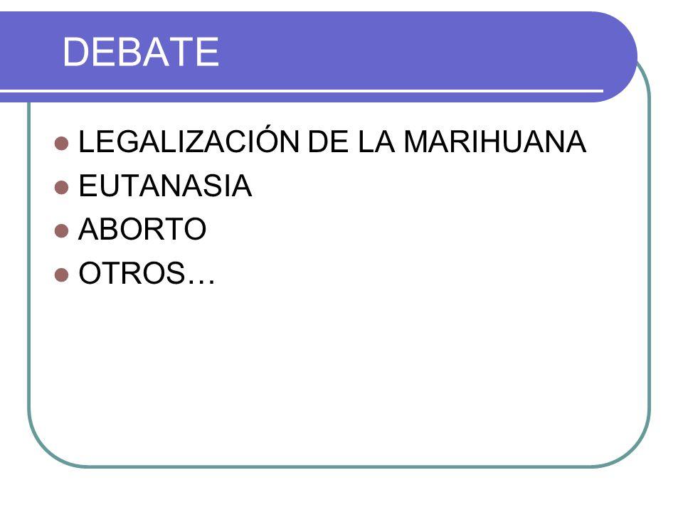 DEBATE LEGALIZACIÓN DE LA MARIHUANA EUTANASIA ABORTO OTROS…