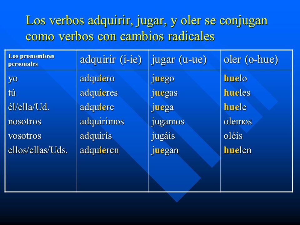 Los verbos adquirir, jugar, y oler se conjugan como verbos con cambios radicales