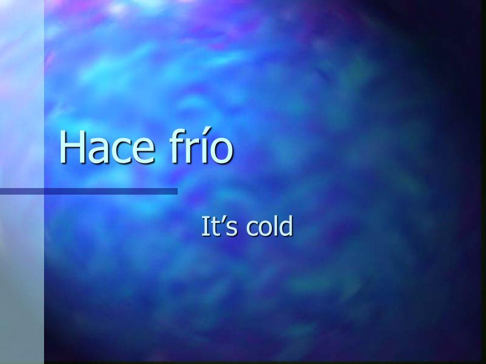 Hace frío It's cold