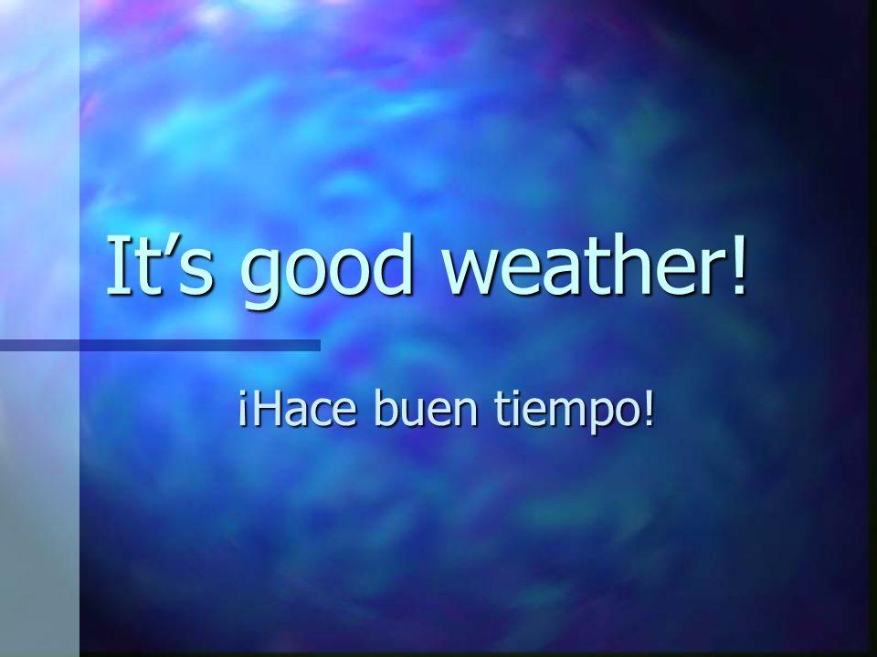 It's good weather! ¡Hace buen tiempo!