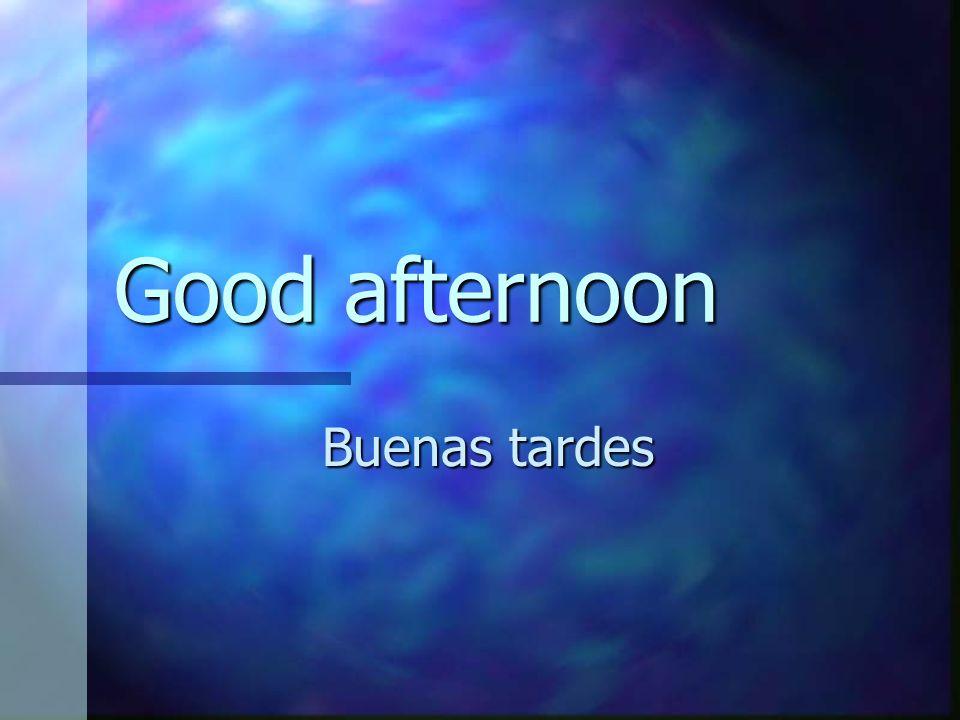 Good afternoon Buenas tardes