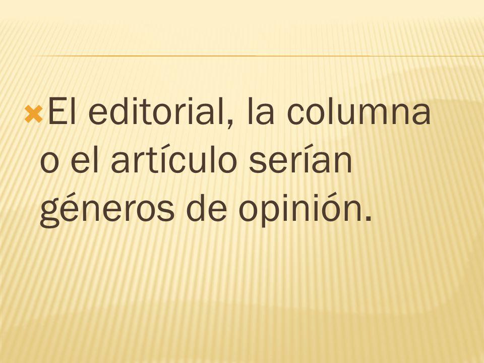 El editorial, la columna o el artículo serían géneros de opinión.