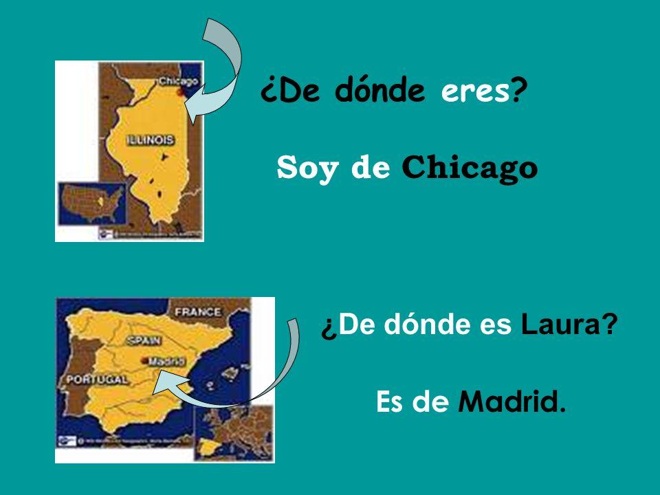 ¿De dónde eres Soy de Chicago ¿De dónde es Laura Es de Madrid.