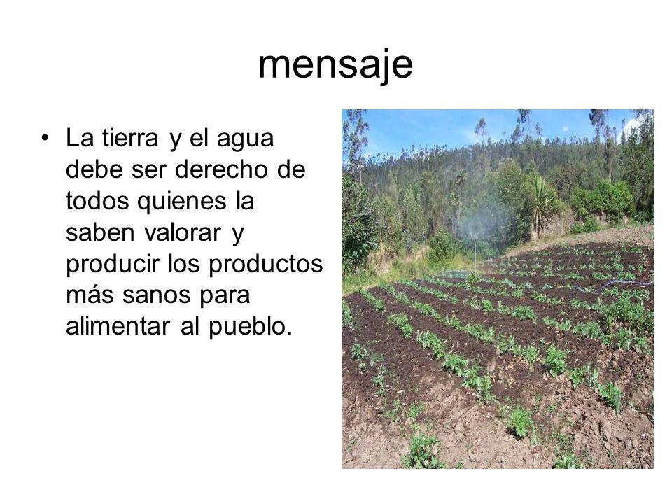mensajeLa tierra y el agua debe ser derecho de todos quienes la saben valorar y producir los productos más sanos para alimentar al pueblo.