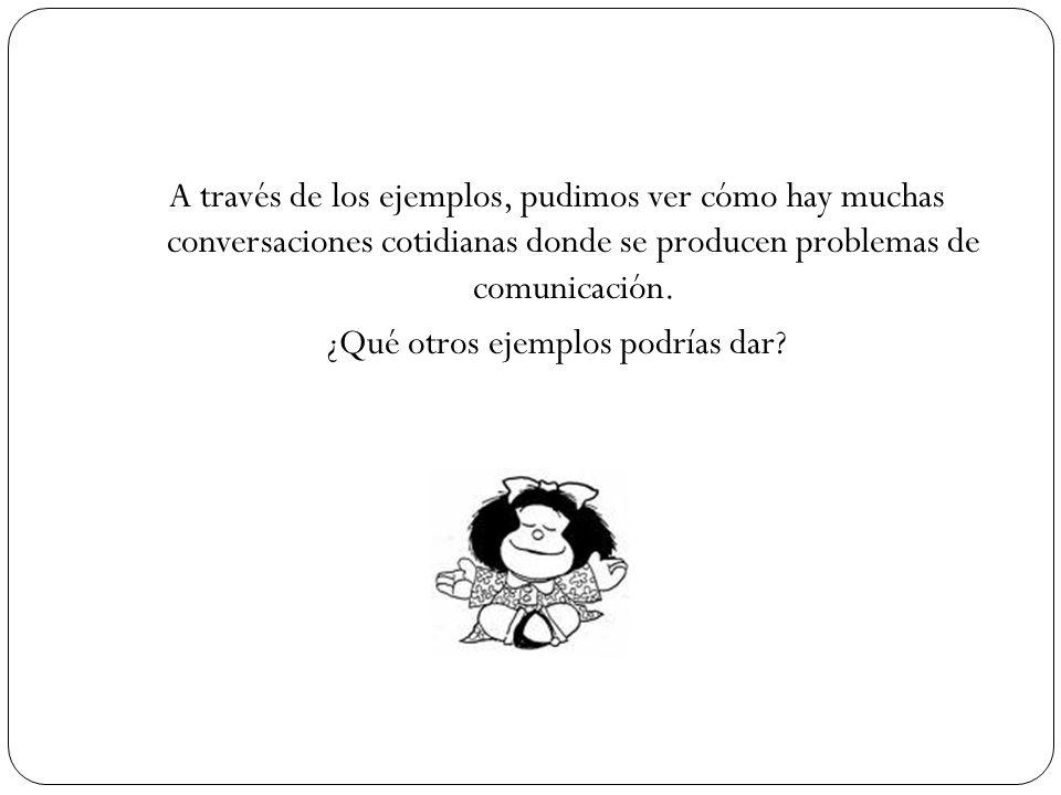 A través de los ejemplos, pudimos ver cómo hay muchas conversaciones cotidianas donde se producen problemas de comunicación.