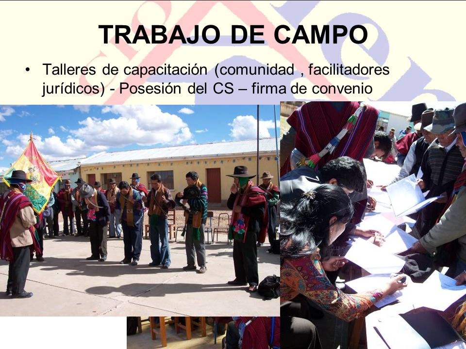 TRABAJO DE CAMPO Talleres de capacitación (comunidad , facilitadores jurídicos) - Posesión del CS – firma de convenio.