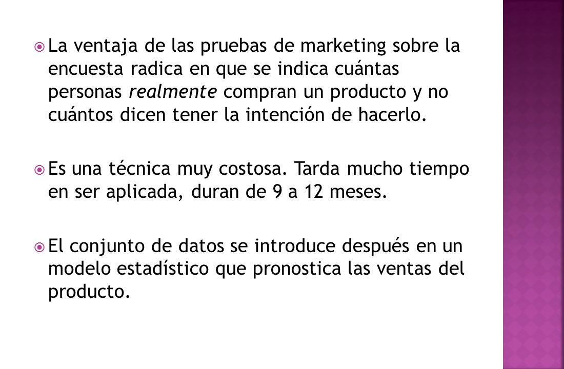 La ventaja de las pruebas de marketing sobre la encuesta radica en que se indica cuántas personas realmente compran un producto y no cuántos dicen tener la intención de hacerlo.