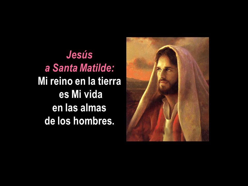 Jesús a Santa Matilde: Mi reino en la tierra es Mi vida en las almas de los hombres.
