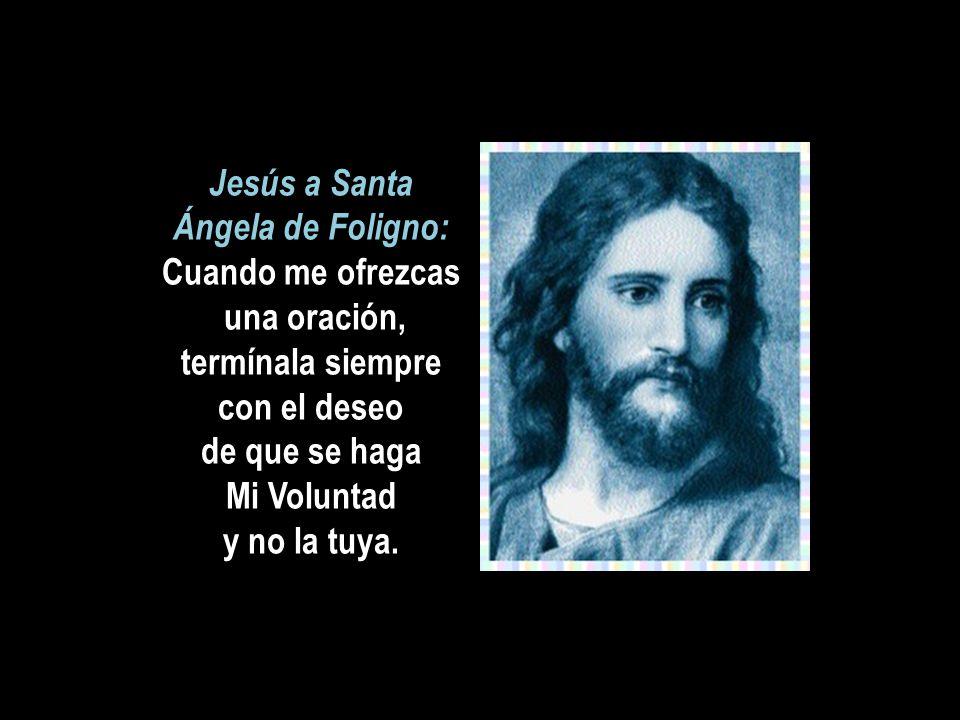 Jesús a Santa Ángela de Foligno: Cuando me ofrezcas una oración, termínala siempre con el deseo de que se haga Mi Voluntad y no la tuya.