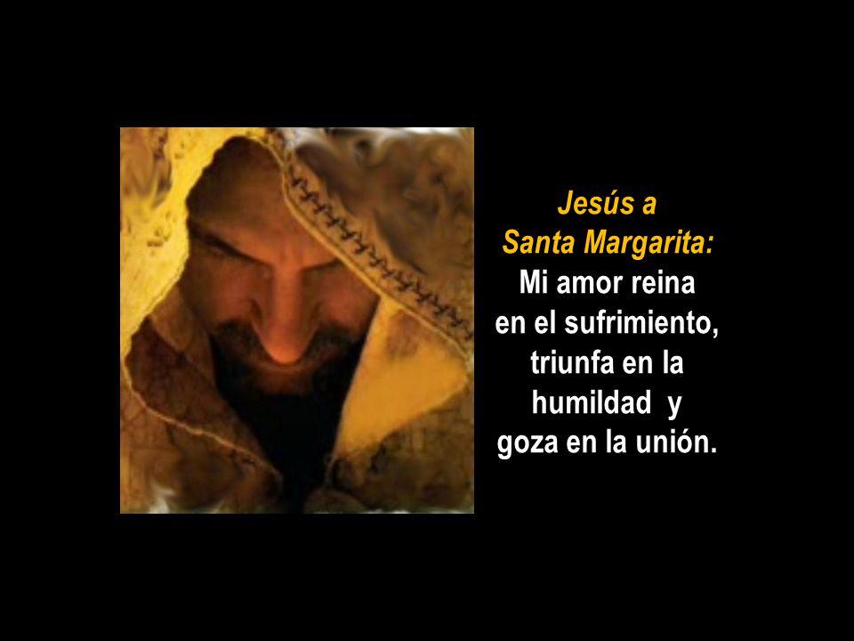 Jesús a Santa Margarita: Mi amor reina en el sufrimiento, triunfa en la humildad y goza en la unión.