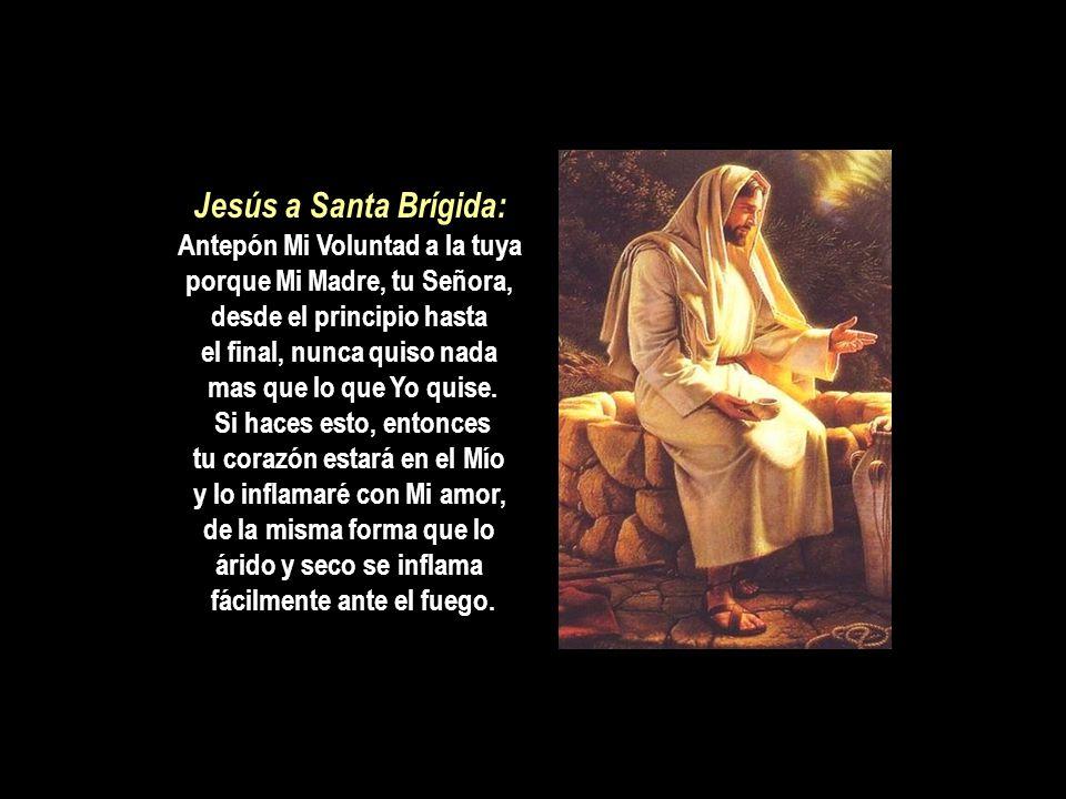 Jesús a Santa Brígida: Antepón Mi Voluntad a la tuya porque Mi Madre, tu Señora, desde el principio hasta el final, nunca quiso nada mas que lo que Yo quise.