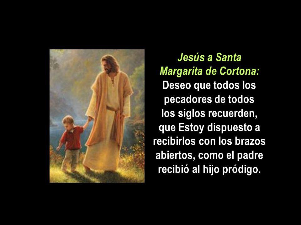 Jesús a Santa Margarita de Cortona: Deseo que todos los pecadores de todos los siglos recuerden, que Estoy dispuesto a recibirlos con los brazos abiertos, como el padre recibió al hijo pródigo.
