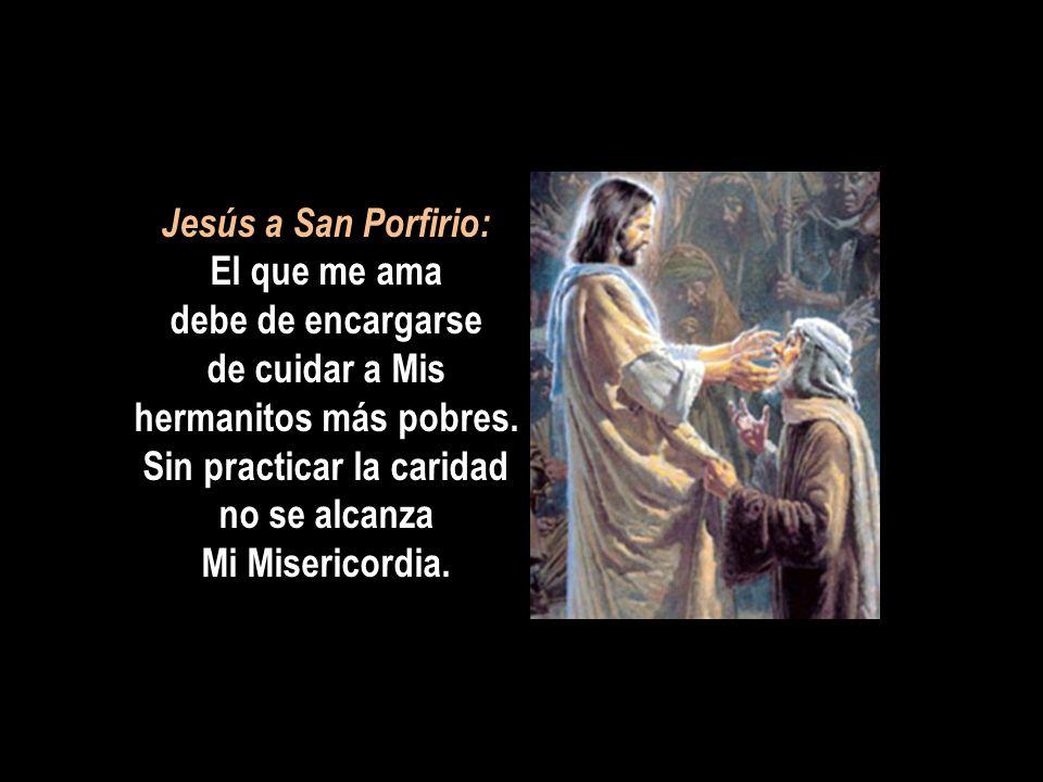 Jesús a San Porfirio: El que me ama debe de encargarse de cuidar a Mis hermanitos más pobres.