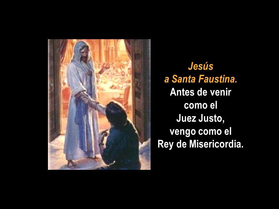 Jesús a Santa Faustina. Antes de venir como el Juez Justo, vengo como el Rey de Misericordia.