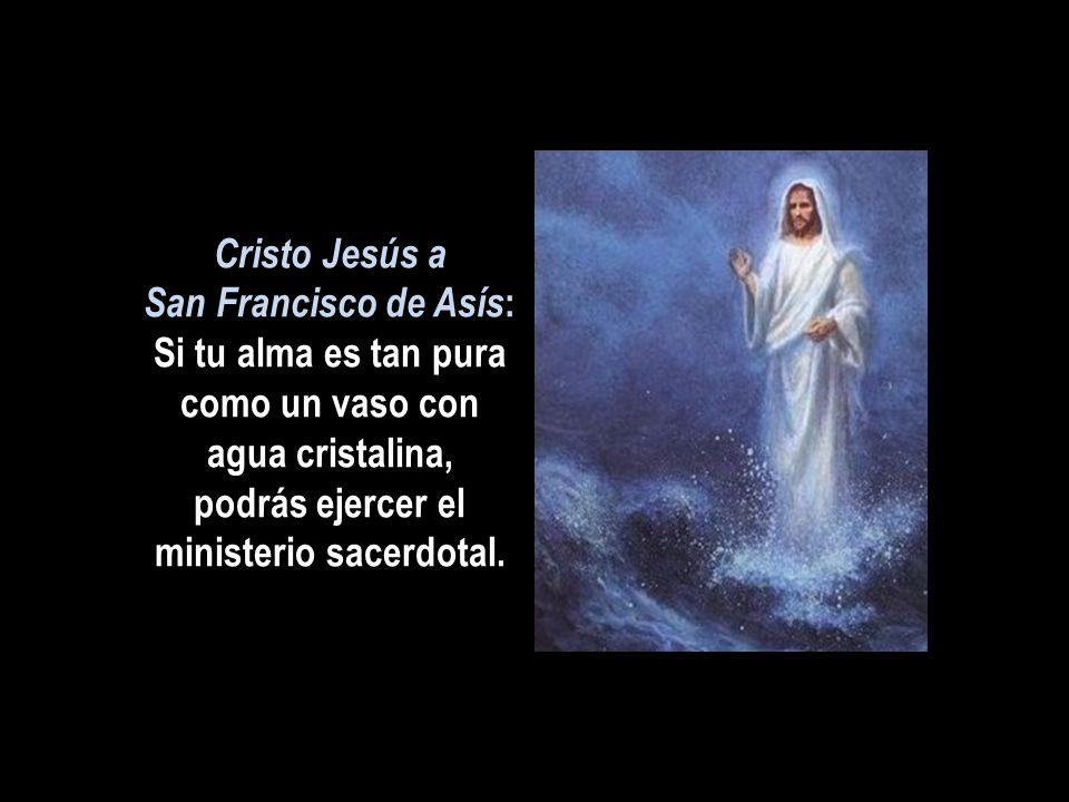 Cristo Jesús a San Francisco de Asís: Si tu alma es tan pura como un vaso con agua cristalina, podrás ejercer el ministerio sacerdotal.