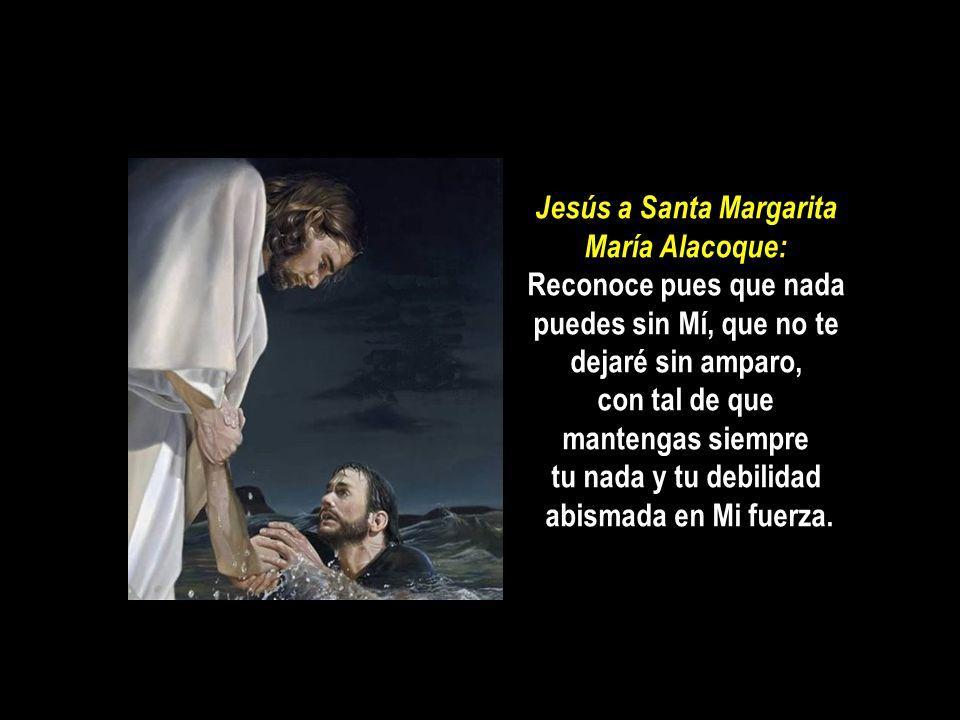 Jesús a Santa Margarita María Alacoque: Reconoce pues que nada puedes sin Mí, que no te dejaré sin amparo, con tal de que mantengas siempre tu nada y tu debilidad abismada en Mi fuerza.