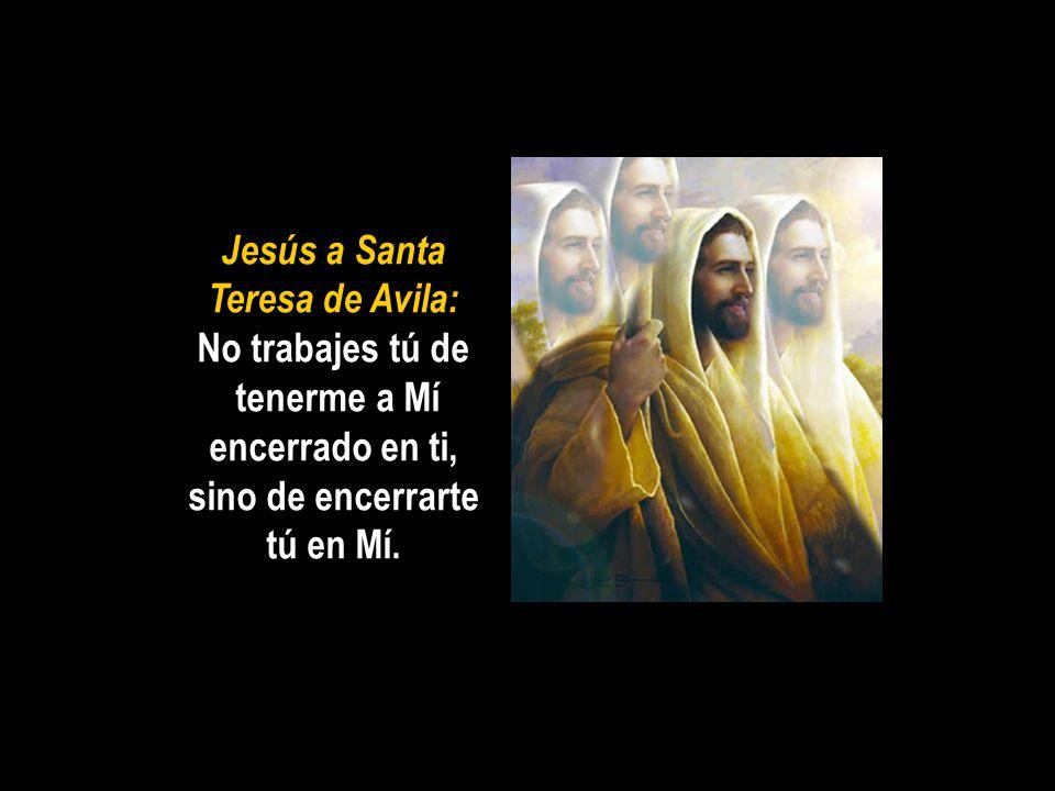 Jesús a Santa Teresa de Avila: No trabajes tú de tenerme a Mí encerrado en ti, sino de encerrarte tú en Mí.