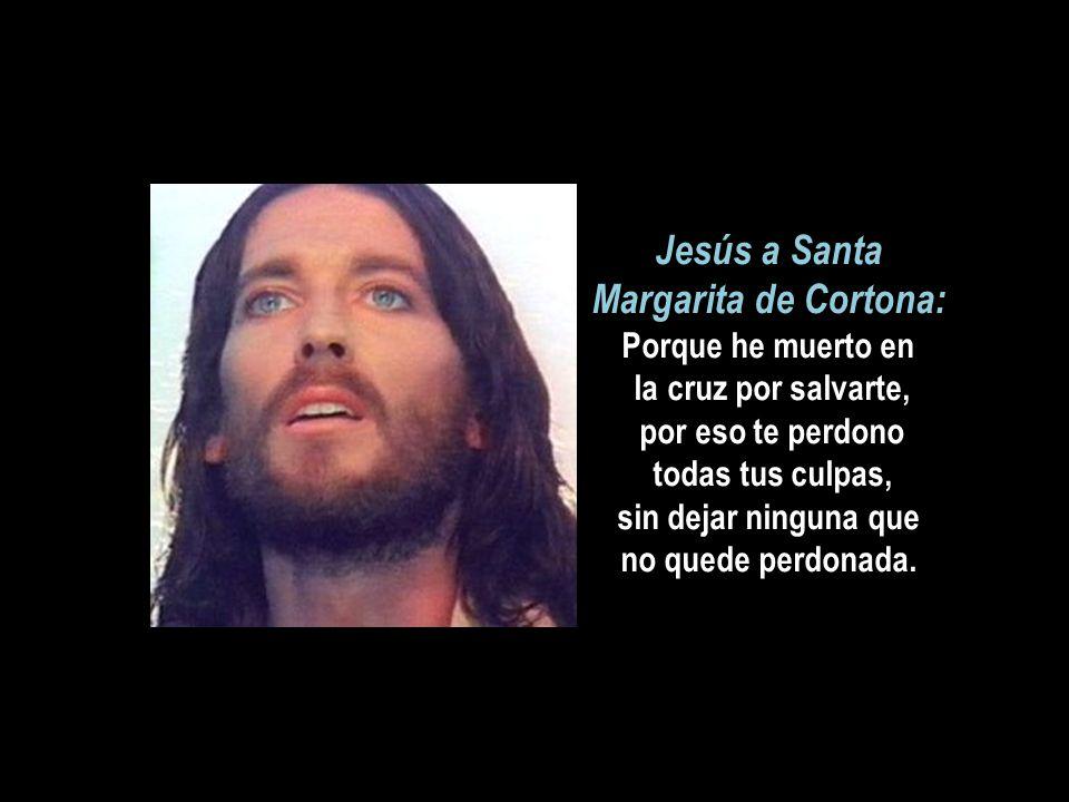 Jesús a Santa Margarita de Cortona: Porque he muerto en la cruz por salvarte, por eso te perdono todas tus culpas, sin dejar ninguna que no quede perdonada.