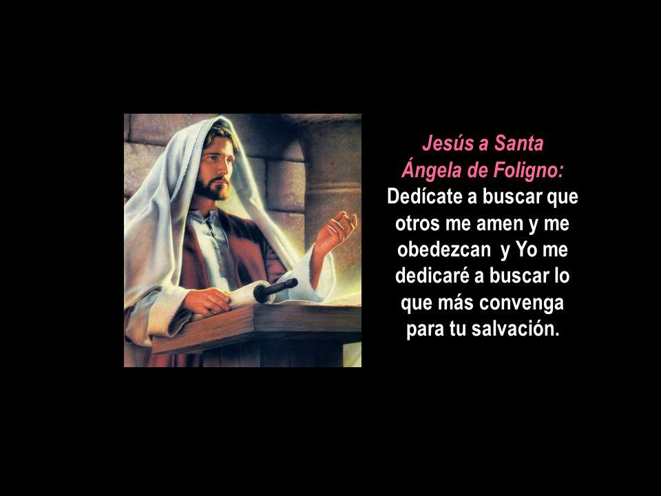 Jesús a Santa Ángela de Foligno: Dedícate a buscar que otros me amen y me obedezcan y Yo me dedicaré a buscar lo que más convenga para tu salvación.