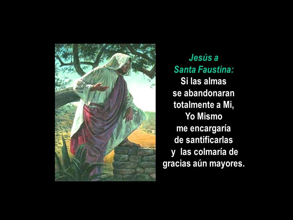 Jesús a Santa Faustina: Si las almas se abandonaran totalmente a Mi, Yo Mismo me encargaría de santificarlas y las colmaría de gracias aún mayores.