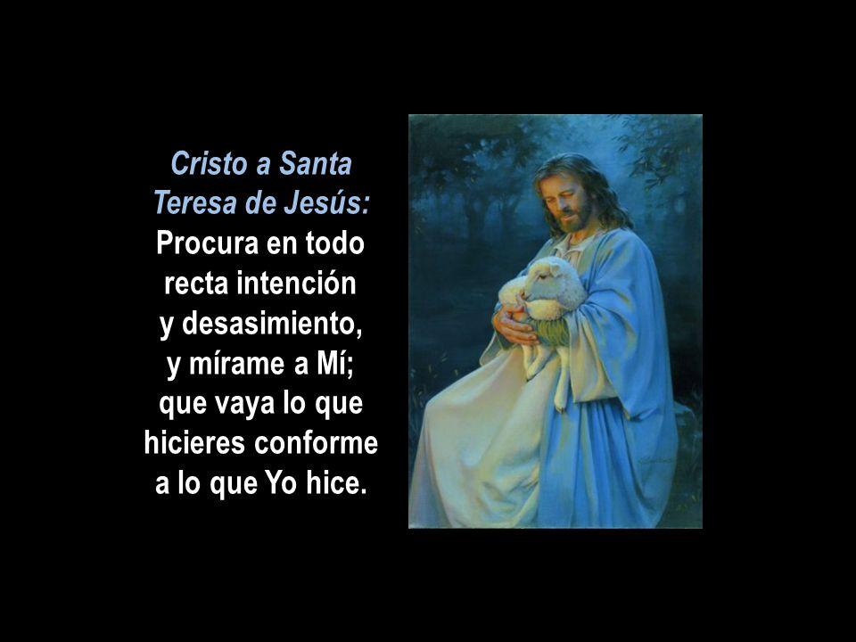 Cristo a Santa Teresa de Jesús: Procura en todo recta intención y desasimiento, y mírame a Mí; que vaya lo que hicieres conforme a lo que Yo hice.
