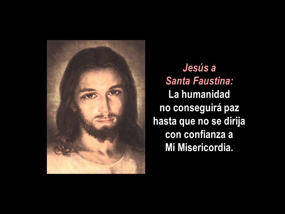 Jesús a Santa Faustina: La humanidad no conseguirá paz hasta que no se dirija con confianza a Mi Misericordia.