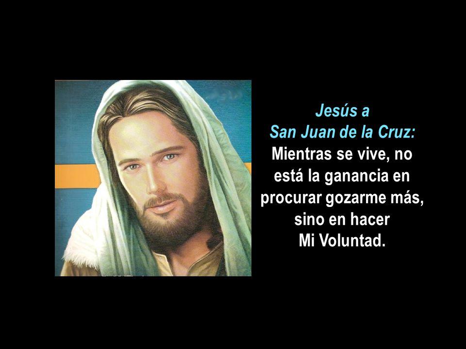 Jesús a San Juan de la Cruz: Mientras se vive, no está la ganancia en procurar gozarme más, sino en hacer Mi Voluntad.