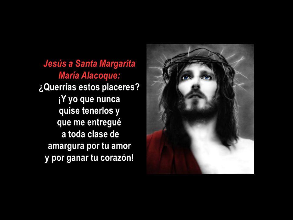 Jesús a Santa Margarita María Alacoque: ¿Querrías estos placeres
