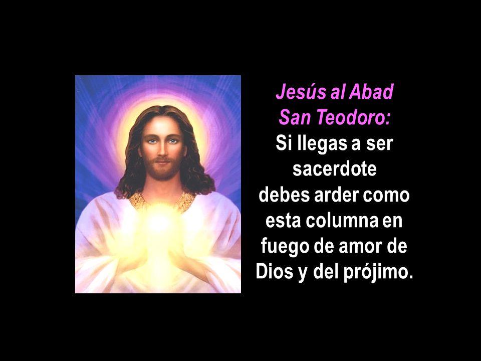 Jesús al Abad San Teodoro: Si llegas a ser sacerdote debes arder como esta columna en fuego de amor de Dios y del prójimo.