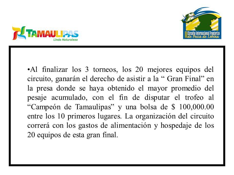 Al finalizar los 3 torneos, los 20 mejores equipos del circuito, ganarán el derecho de asistir a la Gran Final en la presa donde se haya obtenido el mayor promedio del pesaje acumulado, con el fin de disputar el trofeo al Campeón de Tamaulipas y una bolsa de $ 100,000.00 entre los 10 primeros lugares.