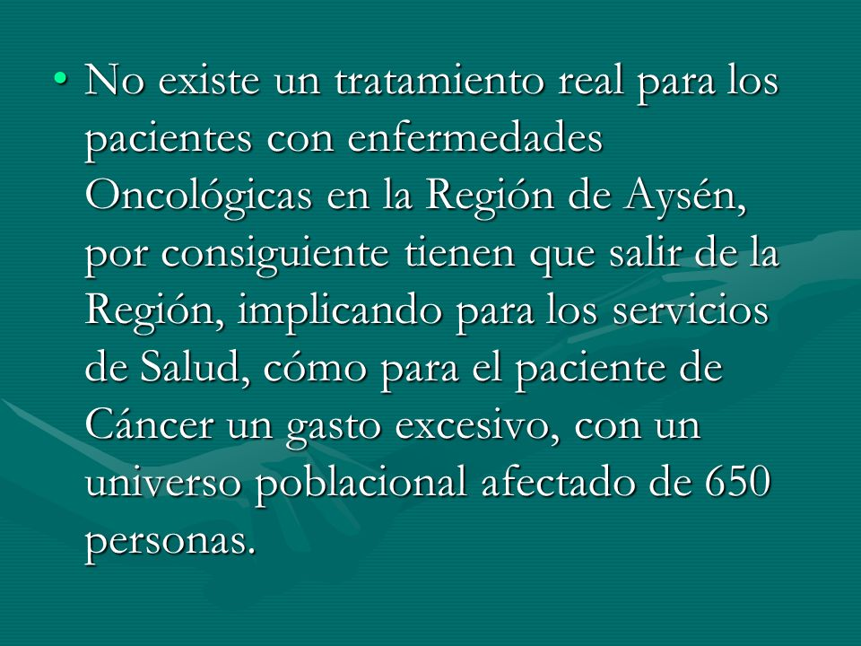 No existe un tratamiento real para los pacientes con enfermedades Oncológicas en la Región de Aysén, por consiguiente tienen que salir de la Región, implicando para los servicios de Salud, cómo para el paciente de Cáncer un gasto excesivo, con un universo poblacional afectado de 650 personas.