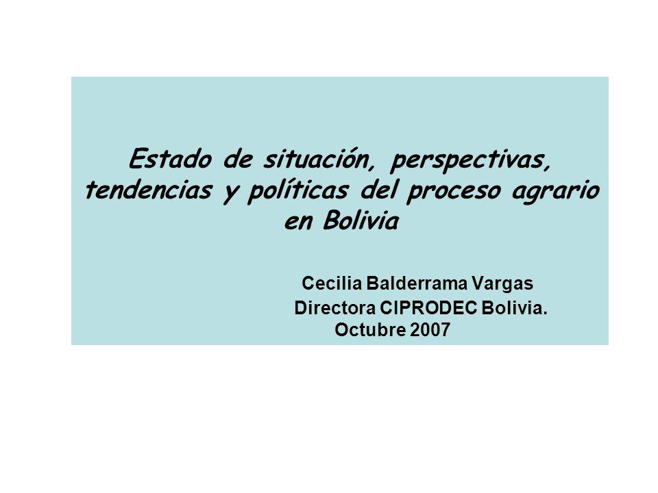 Estado de situación, perspectivas, tendencias y políticas del proceso agrario en Bolivia Cecilia Balderrama Vargas Directora CIPRODEC Bolivia.