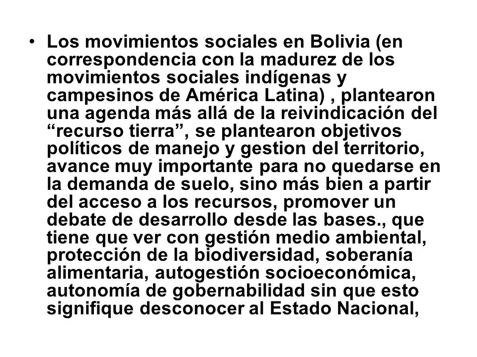 Los movimientos sociales en Bolivia (en correspondencia con la madurez de los movimientos sociales indígenas y campesinos de América Latina) , plantearon una agenda más allá de la reivindicación del recurso tierra , se plantearon objetivos políticos de manejo y gestion del territorio, avance muy importante para no quedarse en la demanda de suelo, sino más bien a partir del acceso a los recursos, promover un debate de desarrollo desde las bases., que tiene que ver con gestión medio ambiental, protección de la biodiversidad, soberanía alimentaria, autogestión socioeconómica, autonomía de gobernabilidad sin que esto signifique desconocer al Estado Nacional,