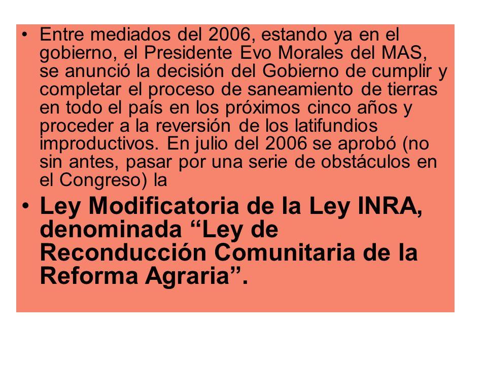 Entre mediados del 2006, estando ya en el gobierno, el Presidente Evo Morales del MAS, se anunció la decisión del Gobierno de cumplir y completar el proceso de saneamiento de tierras en todo el país en los próximos cinco años y proceder a la reversión de los latifundios improductivos. En julio del 2006 se aprobó (no sin antes, pasar por una serie de obstáculos en el Congreso) la