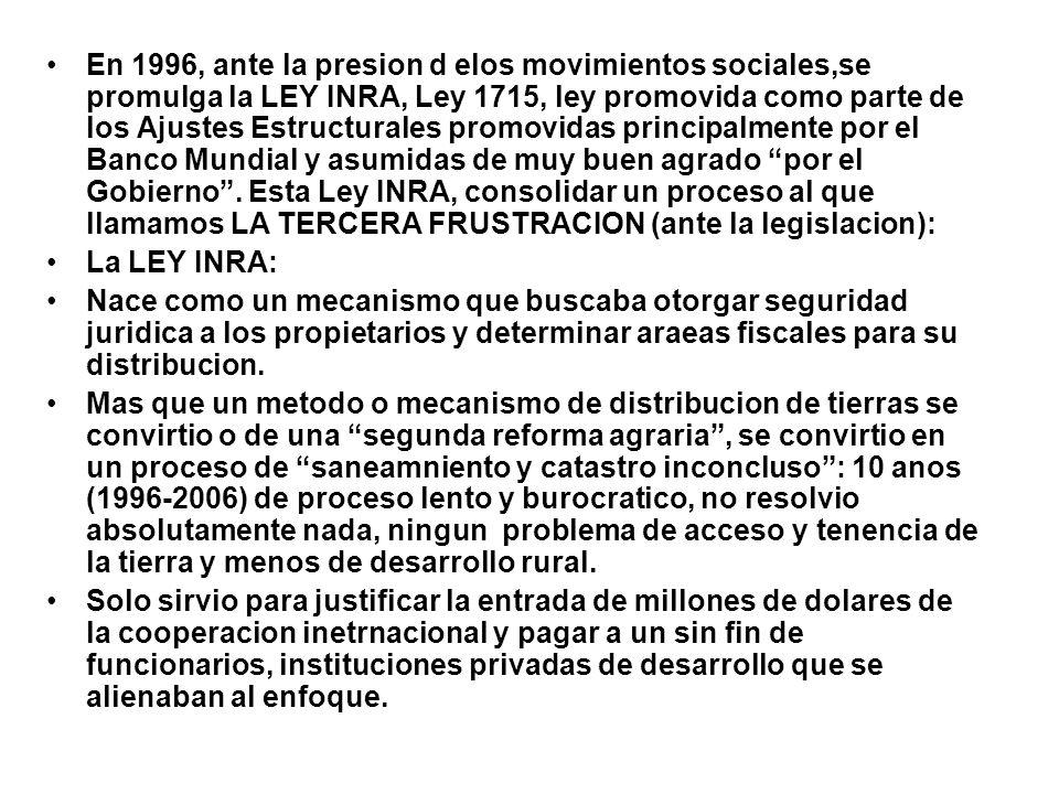 En 1996, ante la presion d elos movimientos sociales,se promulga la LEY INRA, Ley 1715, ley promovida como parte de los Ajustes Estructurales promovidas principalmente por el Banco Mundial y asumidas de muy buen agrado por el Gobierno . Esta Ley INRA, consolidar un proceso al que llamamos LA TERCERA FRUSTRACION (ante la legislacion):