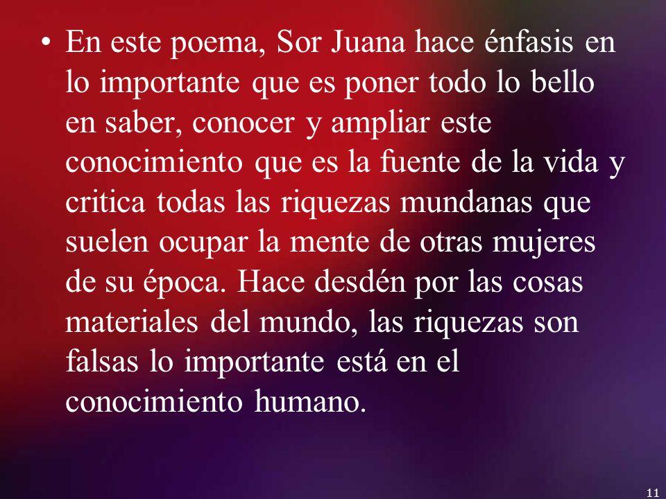 En este poema, Sor Juana hace énfasis en lo importante que es poner todo lo bello en saber, conocer y ampliar este conocimiento que es la fuente de la vida y critica todas las riquezas mundanas que suelen ocupar la mente de otras mujeres de su época.