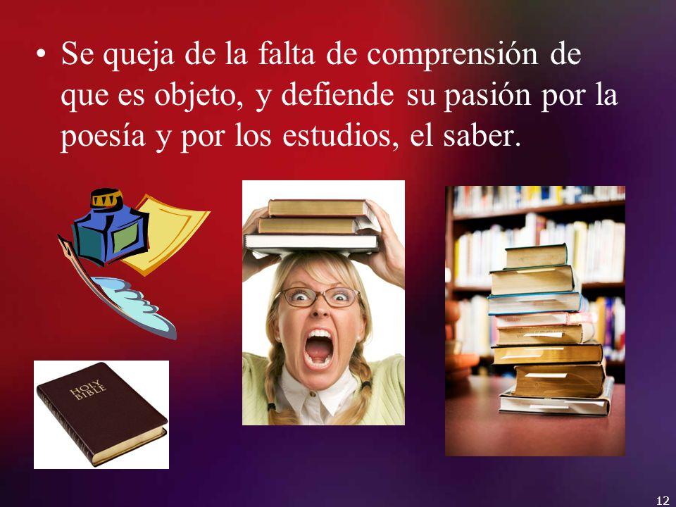 Se queja de la falta de comprensión de que es objeto, y defiende su pasión por la poesía y por los estudios, el saber.