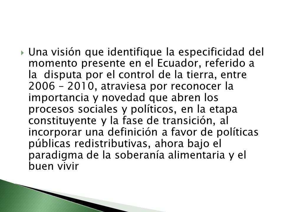 Una visión que identifique la especificidad del momento presente en el Ecuador, referido a la disputa por el control de la tierra, entre 2006 – 2010, atraviesa por reconocer la importancia y novedad que abren los procesos sociales y políticos, en la etapa constituyente y la fase de transición, al incorporar una definición a favor de políticas públicas redistributivas, ahora bajo el paradigma de la soberanía alimentaria y el buen vivir