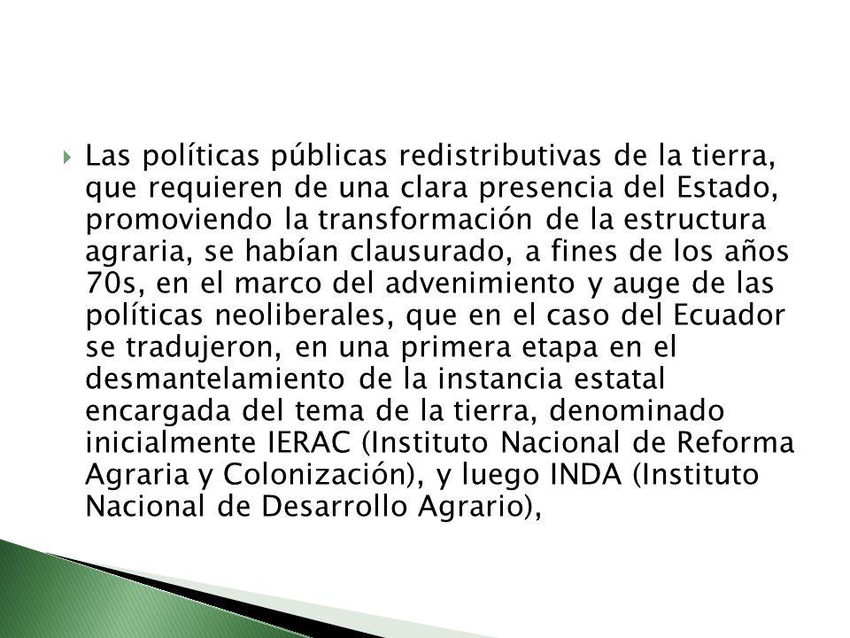 Las políticas públicas redistributivas de la tierra, que requieren de una clara presencia del Estado, promoviendo la transformación de la estructura agraria, se habían clausurado, a fines de los años 70s, en el marco del advenimiento y auge de las políticas neoliberales, que en el caso del Ecuador se tradujeron, en una primera etapa en el desmantelamiento de la instancia estatal encargada del tema de la tierra, denominado inicialmente IERAC (Instituto Nacional de Reforma Agraria y Colonización), y luego INDA (Instituto Nacional de Desarrollo Agrario),