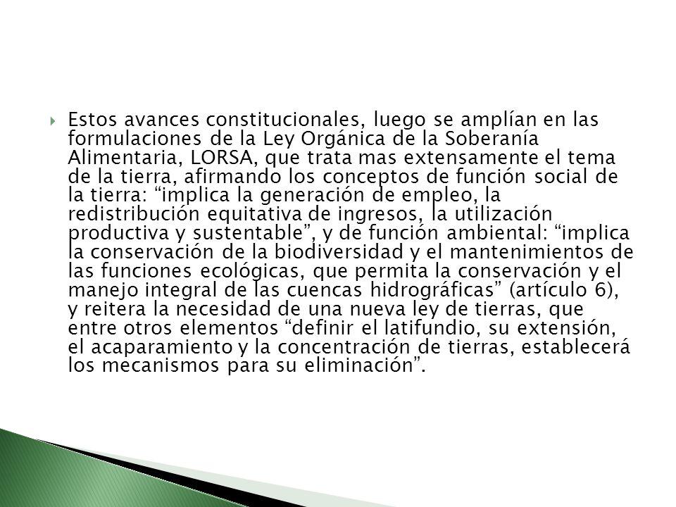 Estos avances constitucionales, luego se amplían en las formulaciones de la Ley Orgánica de la Soberanía Alimentaria, LORSA, que trata mas extensamente el tema de la tierra, afirmando los conceptos de función social de la tierra: implica la generación de empleo, la redistribución equitativa de ingresos, la utilización productiva y sustentable , y de función ambiental: implica la conservación de la biodiversidad y el mantenimientos de las funciones ecológicas, que permita la conservación y el manejo integral de las cuencas hidrográficas (artículo 6), y reitera la necesidad de una nueva ley de tierras, que entre otros elementos definir el latifundio, su extensión, el acaparamiento y la concentración de tierras, establecerá los mecanismos para su eliminación .