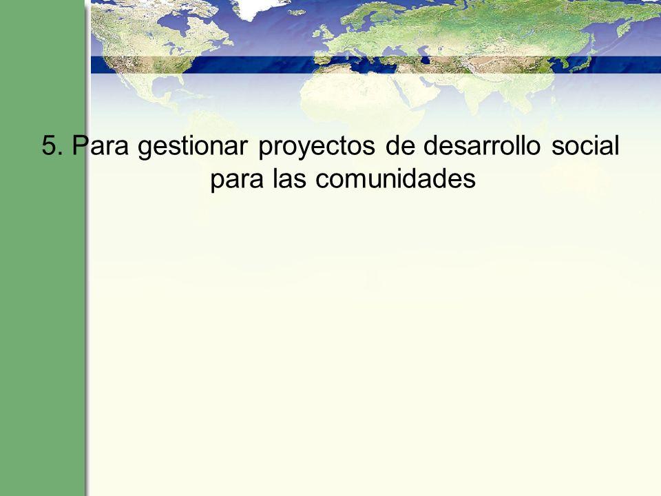 5. Para gestionar proyectos de desarrollo social para las comunidades