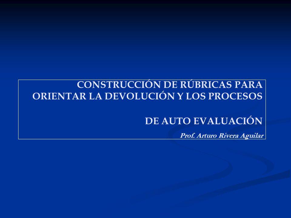 CONSTRUCCIÓN DE RÚBRICAS PARA ORIENTAR LA DEVOLUCIÓN Y LOS PROCESOS DE AUTO EVALUACIÓN Prof.