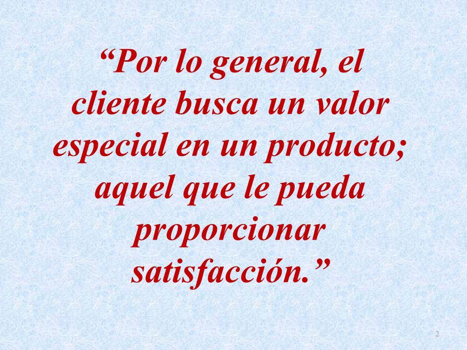 Por lo general, el cliente busca un valor especial en un producto; aquel que le pueda proporcionar satisfacción.