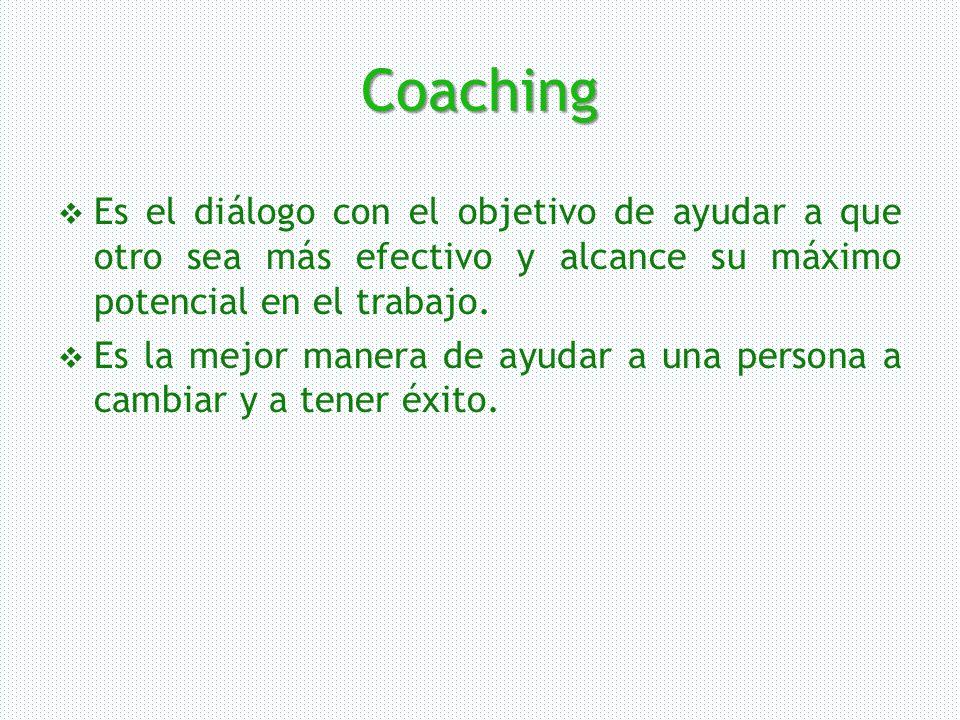 Coaching Es el diálogo con el objetivo de ayudar a que otro sea más efectivo y alcance su máximo potencial en el trabajo.