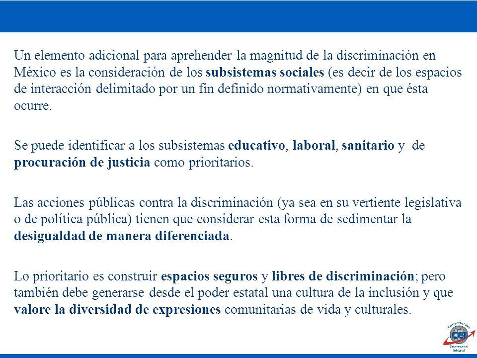 Un elemento adicional para aprehender la magnitud de la discriminación en México es la consideración de los subsistemas sociales (es decir de los espacios de interacción delimitado por un fin definido normativamente) en que ésta ocurre.