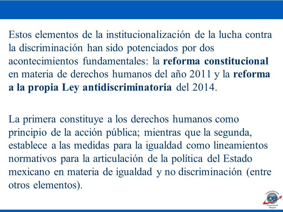 Estos elementos de la institucionalización de la lucha contra la discriminación han sido potenciados por dos acontecimientos fundamentales: la reforma constitucional en materia de derechos humanos del año 2011 y la reforma a la propia Ley antidiscriminatoria del 2014.